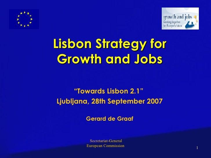 "Lisbon Strategy for Growth and Jobs "" Towards Lisbon 2.1""  Ljubljana, 28th September 2007 Gerard de Graaf"