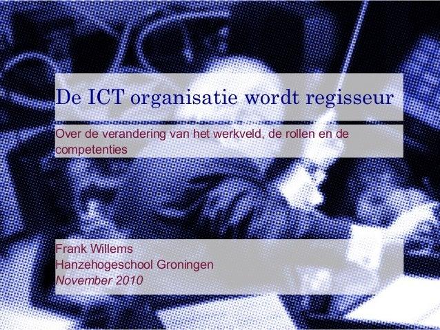 De ICT organisatie wordt regisseurOver de verandering van het werkveld, de rollen en decompetentiesAmersfoort8 oktober 200...