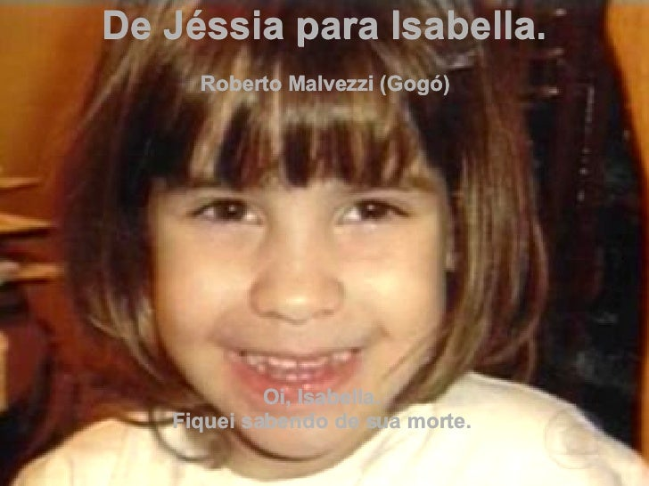 De Jéssia para Isabella. Roberto Malvezzi (Gogó) Oi, Isabella.  Fiquei sabendo de sua morte.