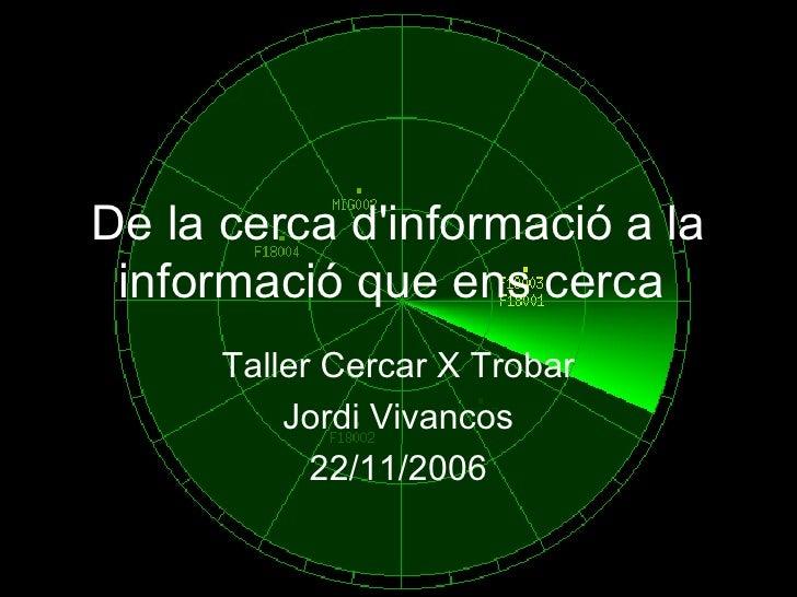 De la cerca d'informació a la informació que ens cerca   Taller Cercar X Trobar Jordi Vivancos 22/11/2006