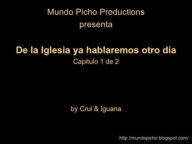 <ul><li>Mundo Picho Productions </li></ul><ul><li>presenta </li></ul><ul><li>De la Iglesia ya hablaremos otro día </li></u...