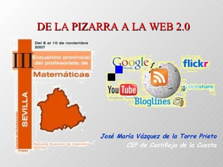 DE LA PIZARRA A LA WEB 2.0 José María Vázquez de la Torre Prieto CEP de Castilleja de la Cuesta
