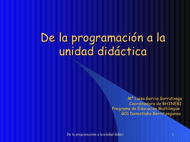 De la programación a la unidad didáctica Mª Luisa Garcia Gurrutxaga  Coordinadora de BHINEBI Programa de Educación Multili...