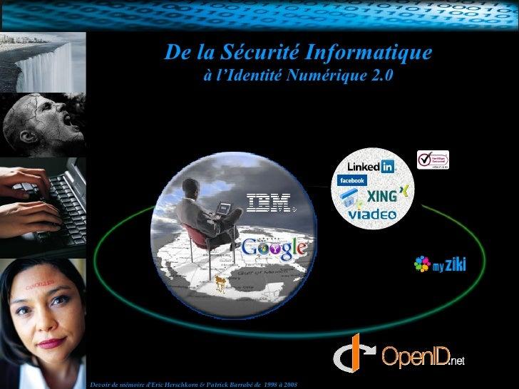 De la Sécurité Informatique à l'Identité Numérique 2.0 Devoir de mémoire d'Eric Herschkorn & Patrick Barrabé de  1998 à 2008