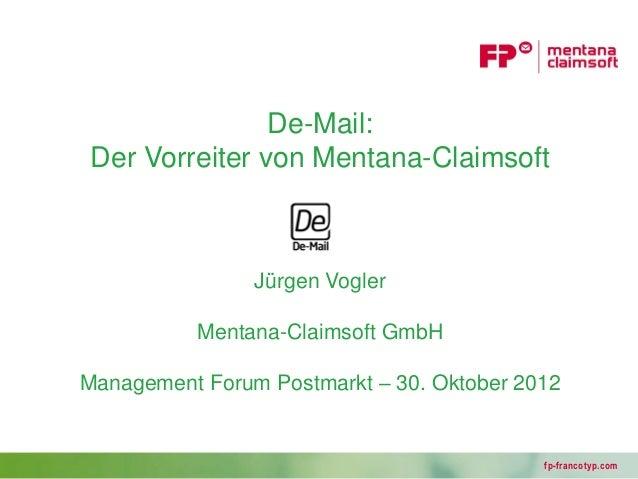 De-Mail:Der Vorreiter von Mentana-Claimsoft                Jürgen Vogler          Mentana-Claimsoft GmbHManagement Forum P...
