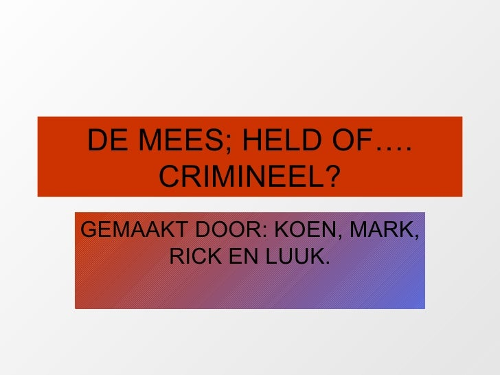 DE MEES; HELD OF…. CRIMINEEL? GEMAAKT DOOR: KOEN, MARK, RICK EN LUUK.