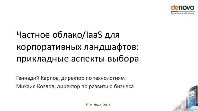©De Novo, 2014 Частное облако/IaaS для корпоративных ландшафтов: прикладные аспекты выбора Геннадий Карпов, директор по те...