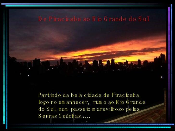 De Piracicaba ao Rio Grande do Sul Partindo da bela cidade de Piracicaba, logo no amanhecer,  rumo ao Rio Grande  do Sul, ...