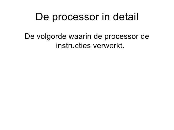 De processor in detail <ul><li>De volgorde waarin de processor de instructies verwerkt. </li></ul>