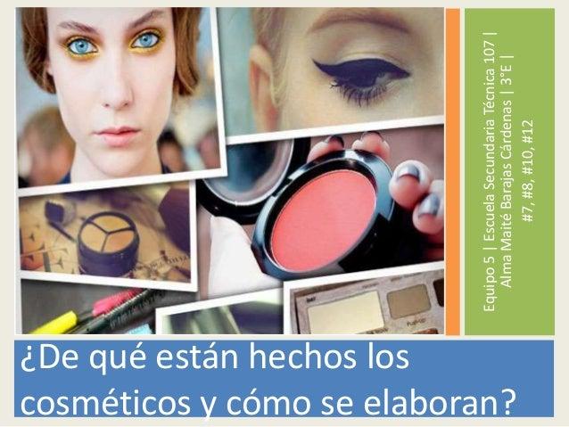 ¿De qué están hechos los cosméticos y cómo se elaboran? Equipo5|EscuelaSecundariaTécnica107| AlmaMaitéBarajasCárdenas|3°E|...