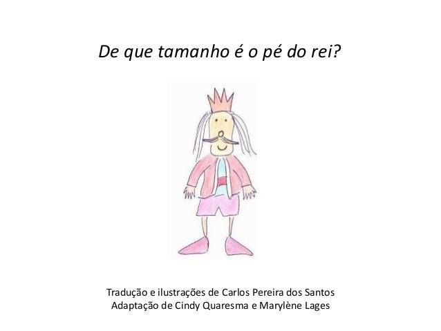 De que tamanho é o pé do rei?  Tradução e ilustrações de Carlos Pereira dos Santos  Adaptação de Cindy Quaresma e Marylène...