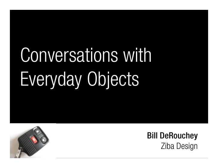 Conversations with Everyday Objects                   Bill DeRouchey                       Ziba Design