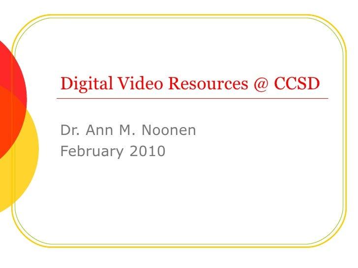 Digital Video Resources @ CCSD Dr. Ann M. Noonen February 2010