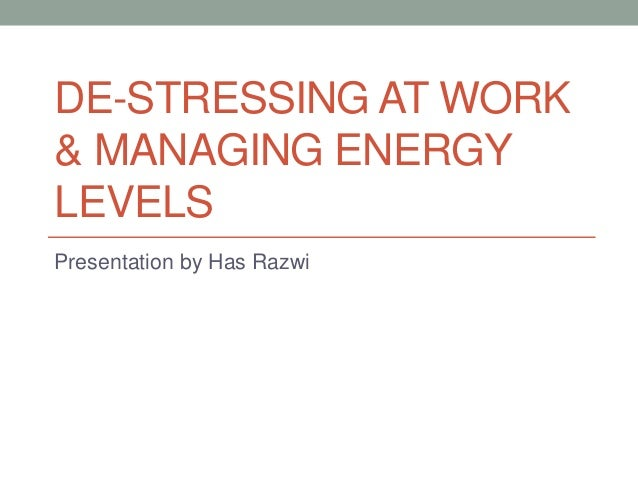 DE-STRESSING AT WORK & MANAGING ENERGY LEVELS Presentation by Has Razwi