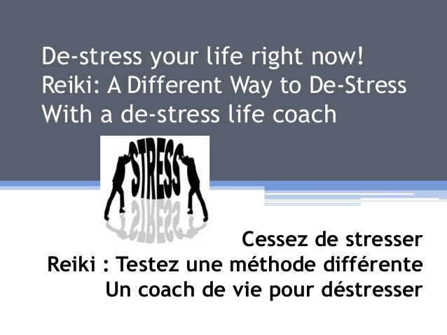 De-stress your life right now! Reiki: A Different Way to De-Stress With a de-stress life coach Cessez de stresser Reiki : ...