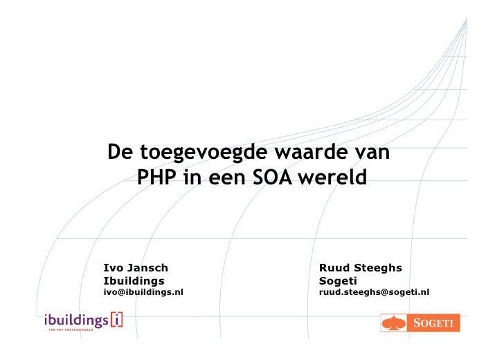 De toegevoegde waarde van    PHP in een SOA wereld    Ivo Jansch          Ruud Steeghs Ibuildings          Sogeti ivo@ibui...