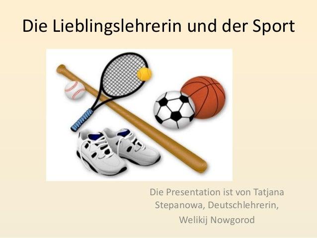 Die Lieblingslehrerin und der Sport  Die Presentation ist von Tatjana Stepanowa, Deutschlehrerin, Welikij Nowgorod