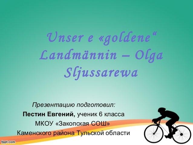 "Unser e «goldene"" Landmännin – Olga Sljussarewa Презентацию подготовил: Пестин Евгений, ученик 6 класса МКОУ «Закопская СО..."