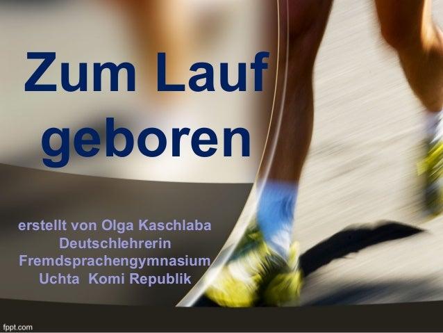 Zum Lauf geboren erstellt von Olga Kaschlaba Deutschlehrerin Fremdsprachengymnasium Uchta Komi Republik