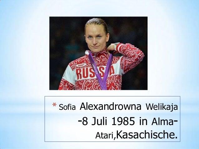 * Sofia Alexandrowna Welikaja  -8 Juli 1985 in  Alma-  Atari,Kasachische.