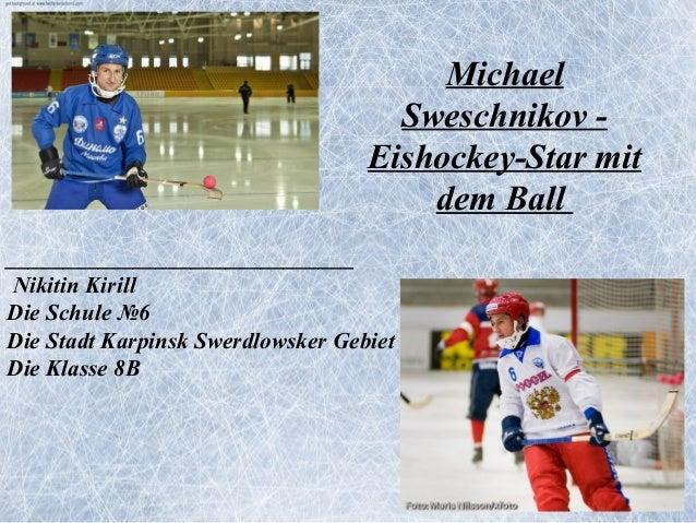 Michael Sweschnikov Eishockey-Star mit dem Ball ______________________________ Nikitin Kirill Die Schule №6 Die Stadt Karp...