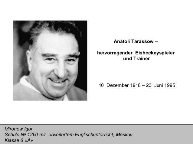 Anatoli Tarassow – hervorragender Eishockeyspieler und Trainer  10 Dezember 1918 – 23 Juni 1995  Mironow Igor Schule № 126...