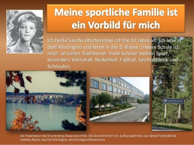 Ich heiße Sascha Otscheretnyi. Ich bin 12 Jahre alt. Ich lebe in Dorf Kitschigino und lerne in der 5. Klasse. Unsere Schul...