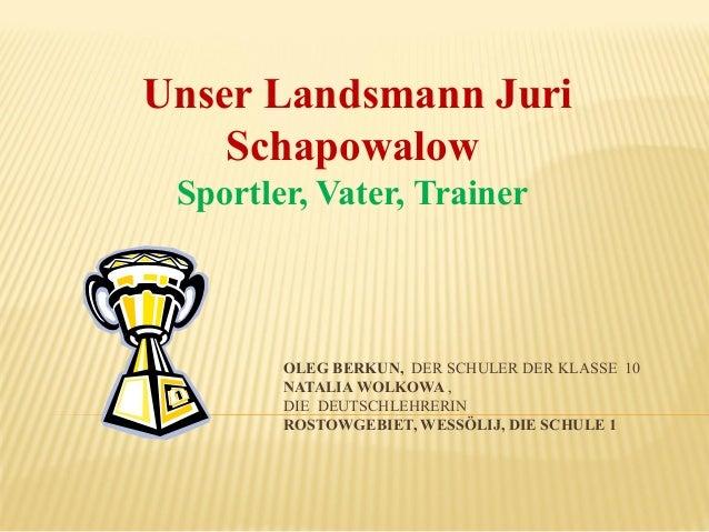 Unser Landsmann Juri Schapowalow Sportler, Vater, Trainer  OLEG BERKUN, DER SCHULER DER KLASSE 10 NATALIA WOLKOWA , DIE DE...