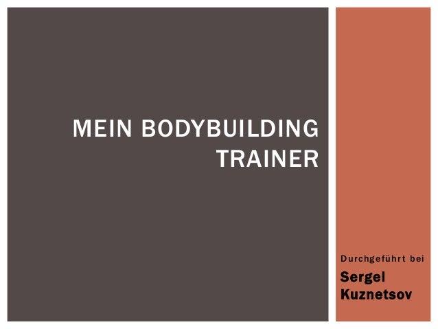 MEIN BODYBUILDING TRAINER  Durchgeführ t bei  Sergei Kuznetsov