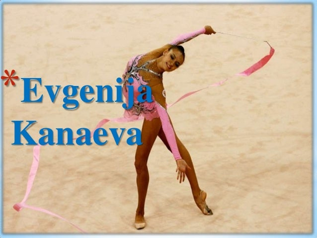 *Evgenija Kanaeva