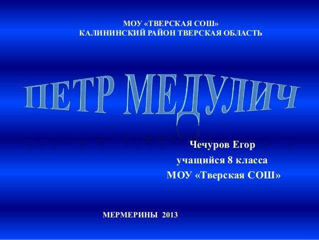 МОУ «ТВЕРСКАЯ СОШ» КАЛИНИНСКИЙ РАЙОН ТВЕРСКАЯ ОБЛАСТЬ  Чечуров Егор учащийся 8 класса МОУ «Тверская СОШ»  МЕРМЕРИНЫ 2013