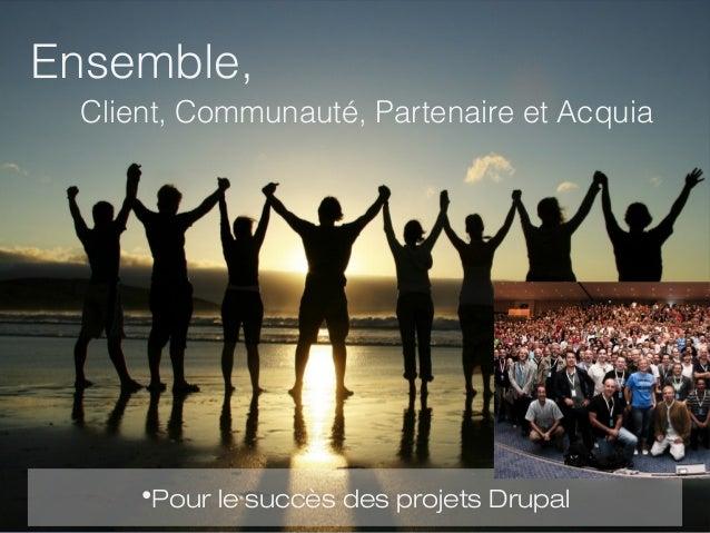Ensemble,                 Client, Communauté, Partenaire et Acquia                       •Pour le succès des projets Drupa...