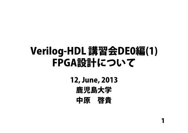 1 Verilog-HDL 講習会DE0編(1) FPGA設計について 12, June, 2013 鹿児島大学 中原啓貴