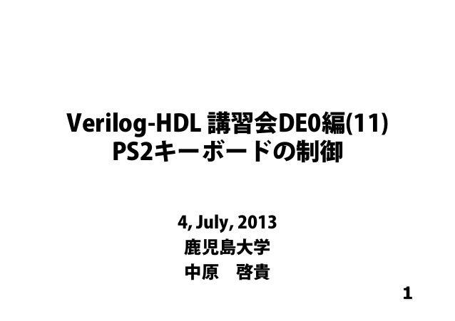 1 Verilog-HDL 講習会DE0編(11) PS2キーボードの制御 4, July, 2013 鹿児島大学 中原啓貴