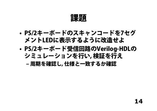 課題 • PS/2キーボードのスキャンコードを7セグ メントLEDに表示するように改造せよ • PS/2キーボード受信回路のVerilog-HDLの シミュレーションを行い, 検証を行え ‒周期を確認し, 仕様と一致するか確認 14