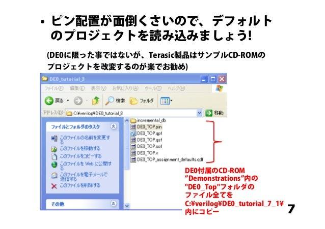 7 • ピン配置が面倒くさいので、デフォルト のプロジェクトを読み込みましょう! (DE0に限った事ではないが、Terasic製品はサンプルCD-ROMの プロジェクトを改変するのが楽でお勧め) DE0付属のCD-ROM Demonstrat...