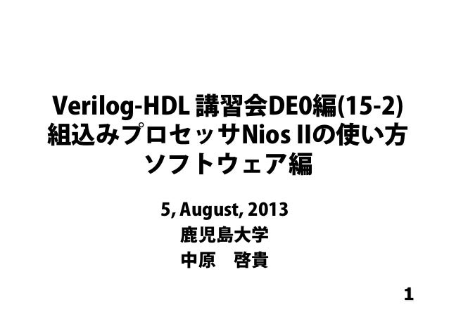 1 Verilog-HDL 講習会DE0編(15-2) 組込みプロセッサNios IIの使い方 ソフトウェア編 5, August, 2013 鹿児島大学 中原啓貴