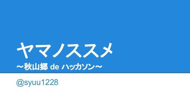 ヤマノススメ 〜秋山郷 de ハッカソン〜 @syuu1228