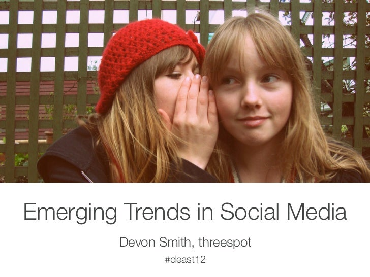 Emerging Trends in Social Media         Devon Smith, threespot                #deast12