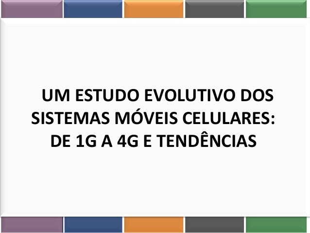 UM ESTUDO EVOLUTIVO DOS SISTEMAS MÓVEIS CELULARES: DE 1G A 4G E TENDÊNCIAS