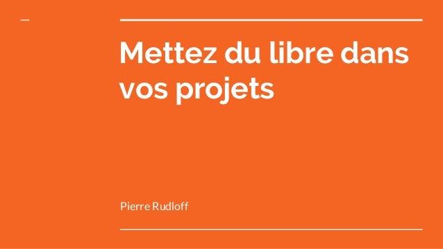 Mettez du libre dans vos projets Pierre Rudloff