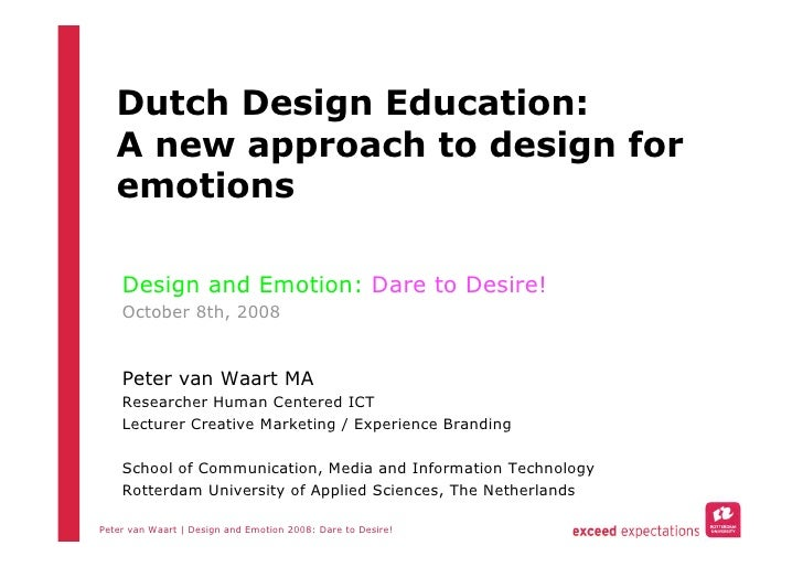 Dutch Design Education:    A new approach to design for    emotions      Design and Emotion: Dare to Desire!     October 8...