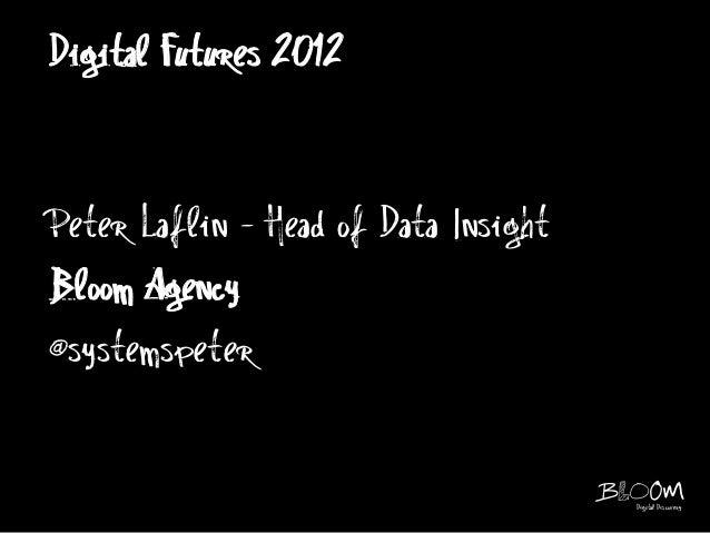 Digital Futures 2012Peter Laflin - Head of Data InsightBloom Agency@systemspeter                                      Digi...