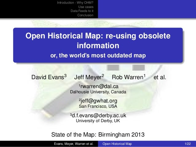 Introduction - Why OHM? Use cases Data Feeds to it Conclusion  Open Historical Map: re-using obsolete information or, the ...