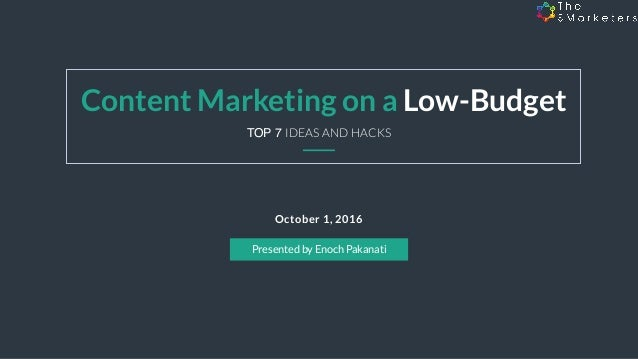 October 1, 2016 Content Marketing on a Low-Budget Presented by Enoch Pakanati TOP 7 IDEAS AND HACKS