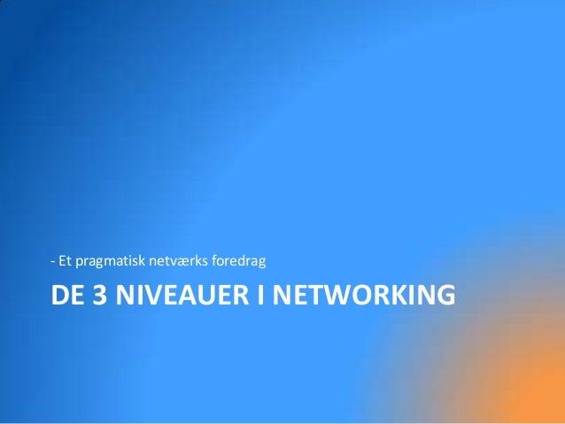 - Et pragmatisk netværks foredragDE 3 NIVEAUER I NETWORKING