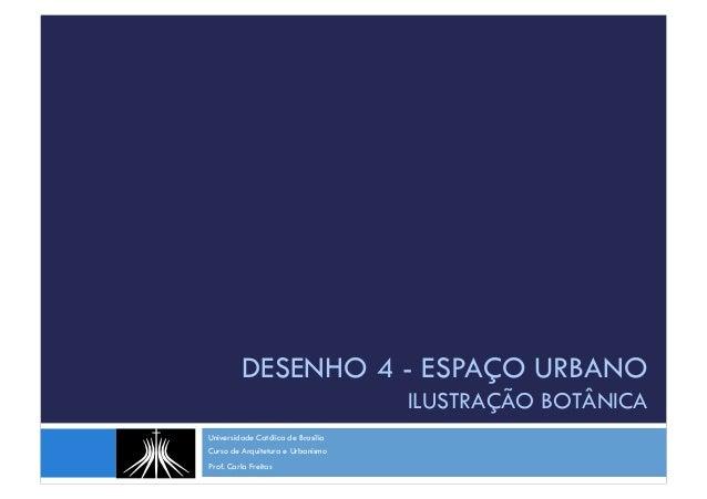 DESENHO 4 - ESPAÇO URBANO ILUSTRAÇÃO BOTÂNICA Universidade Católica de Brasília Curso de Arquitetura e Urbanismo Prof. Car...