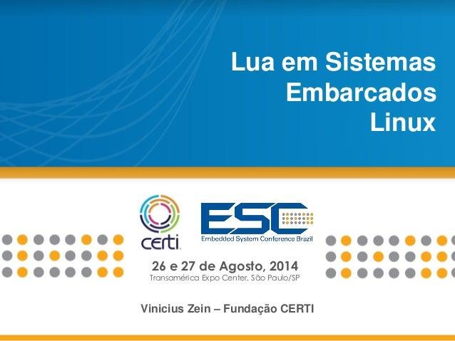 26 e 27 de Agosto, 2014 Transamérica Expo Center, São Paulo/SP Lua em Sistemas Embarcados Linux Vinicius Zein – Fundação C...