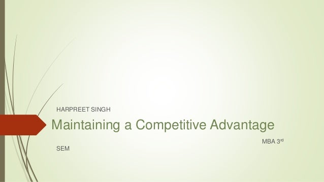 Maintaining a Competitive Advantage HARPREET SINGH MBA 3rd SEM
