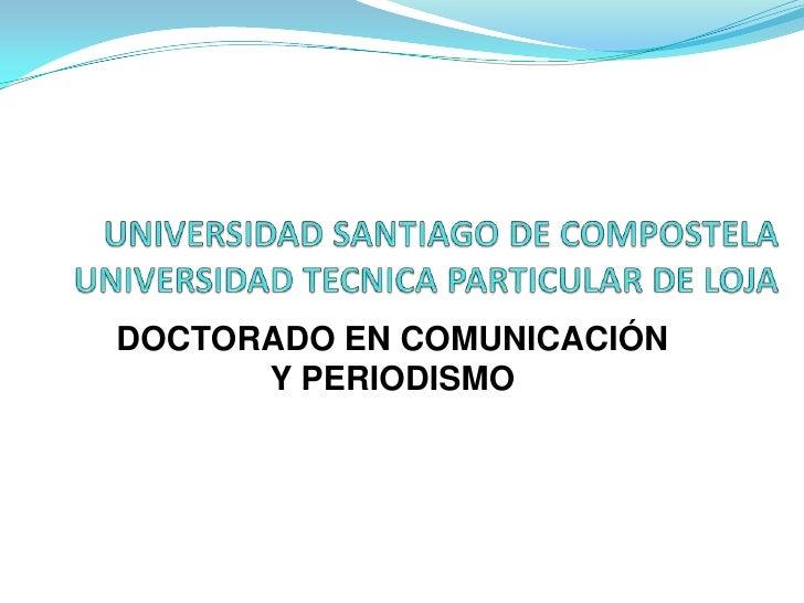 UNIVERSIDAD SANTIAGO DE COMPOSTELA UNIVERSIDAD TECNICA PARTICULAR DE LOJA<br />DOCTORADO EN COMUNICACIÓN Y PERIODISMO<br />
